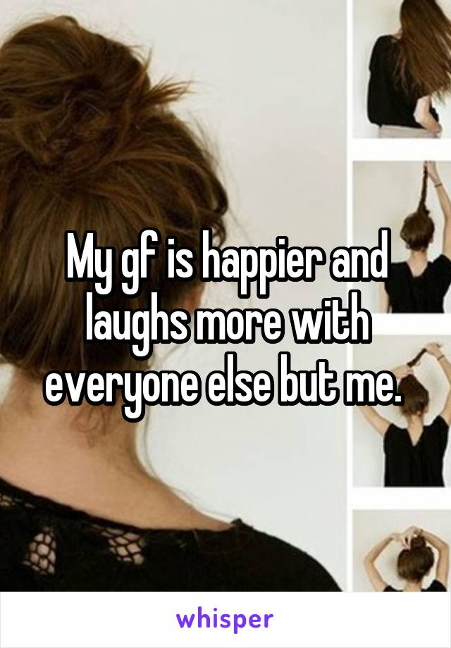 My gf is happier and laughs more with everyone else but me.
