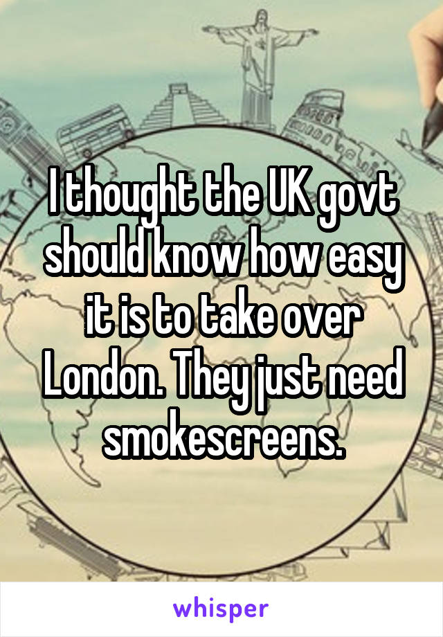 I thought the UK govt should know how easy it is to take over London. They just need smokescreens.