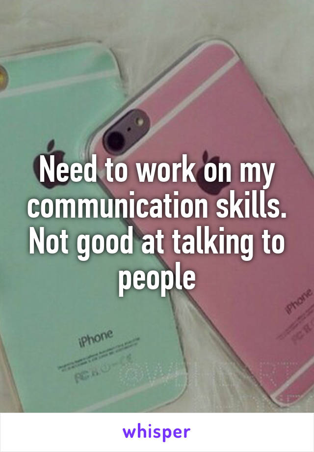 Need to work on my communication skills. Not good at talking to people