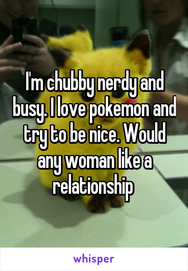 I'm chubby nerdy and busy. I love pokemon and try to be nice. Would any woman like a relationship