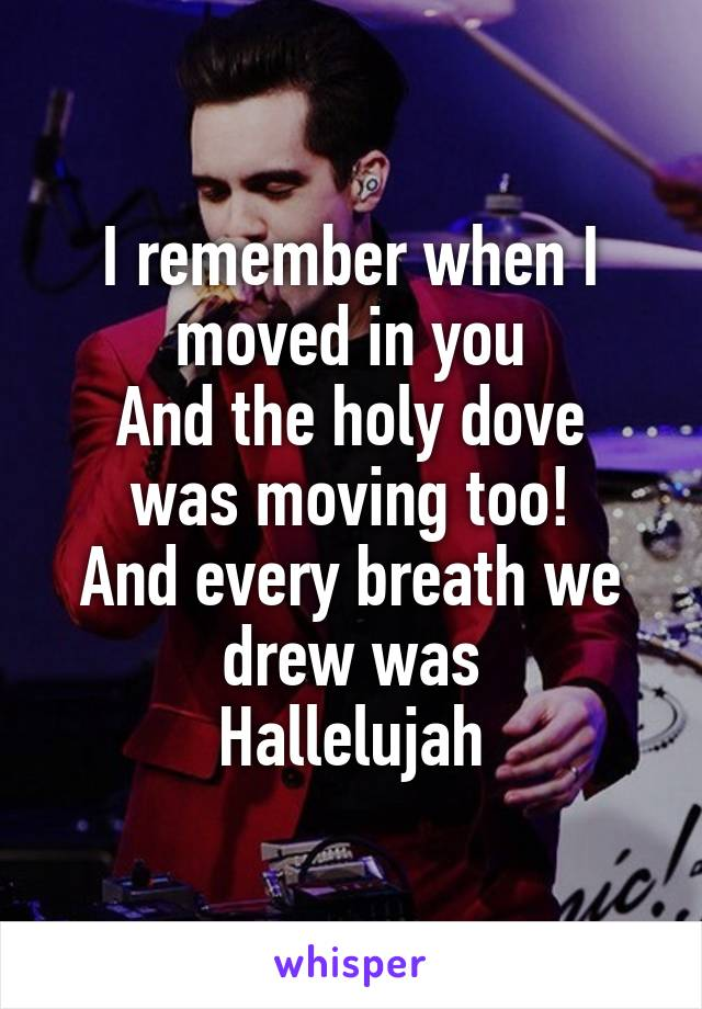 I remember when I moved in you And the holy dove was moving too! And every breath we drew was Hallelujah
