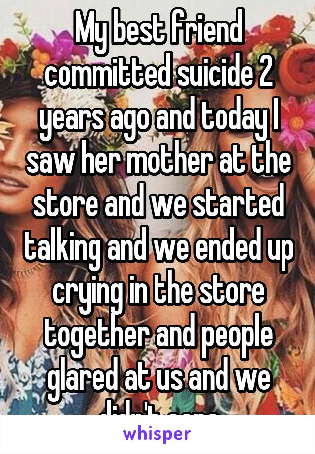 My best friend committed suicide 2 years ago and today I saw her mother at the store and we started talking and we ended up crying in the store together and people glared at us and we didn't care