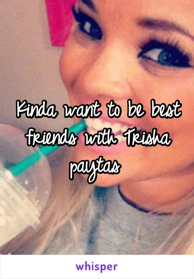 Kinda want to be best friends with Trisha paytas