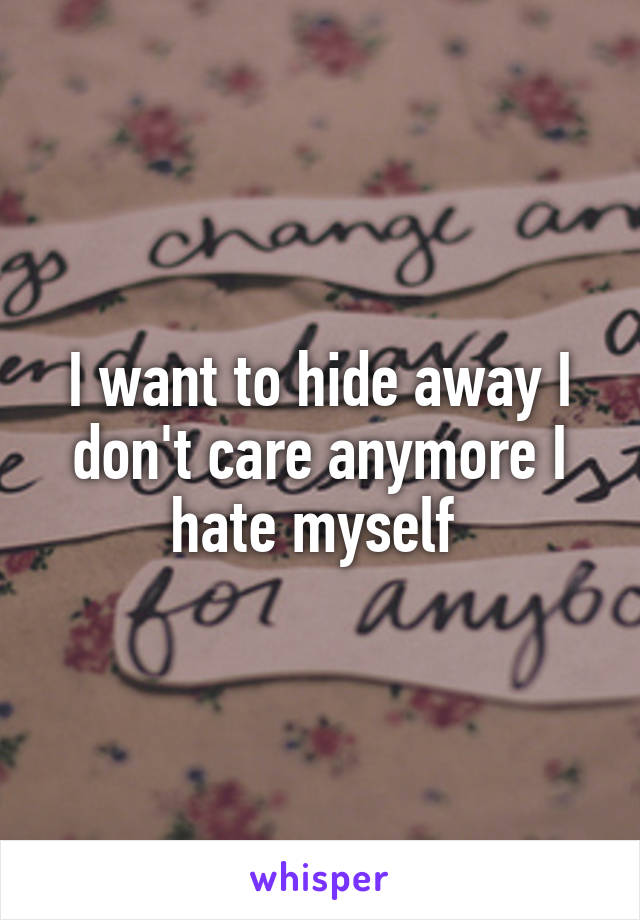 I want to hide away I don't care anymore I hate myself