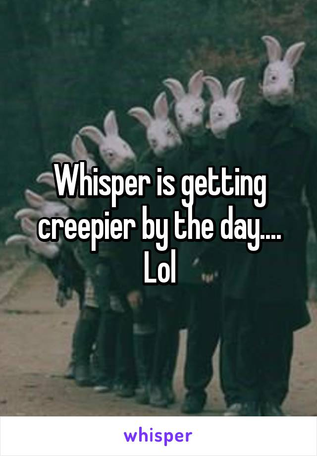 Whisper is getting creepier by the day.... Lol