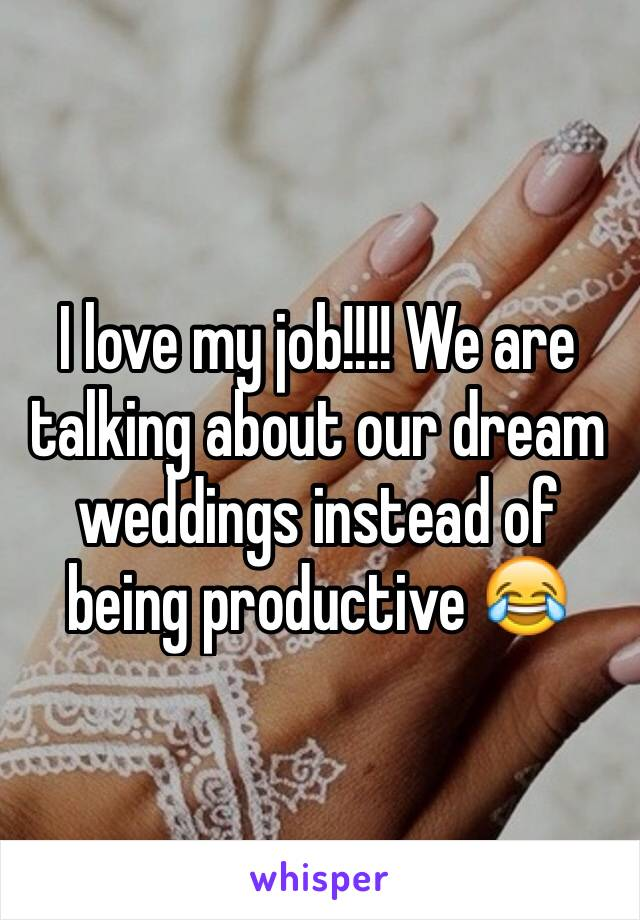 I love my job!!!! We are talking about our dream weddings instead of being productive 😂