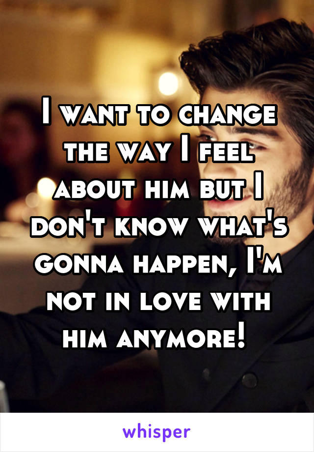 I want to change the way I feel about him but I don't know what's gonna happen, I'm not in love with him anymore!