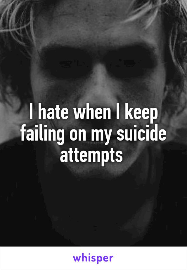 I hate when I keep failing on my suicide attempts