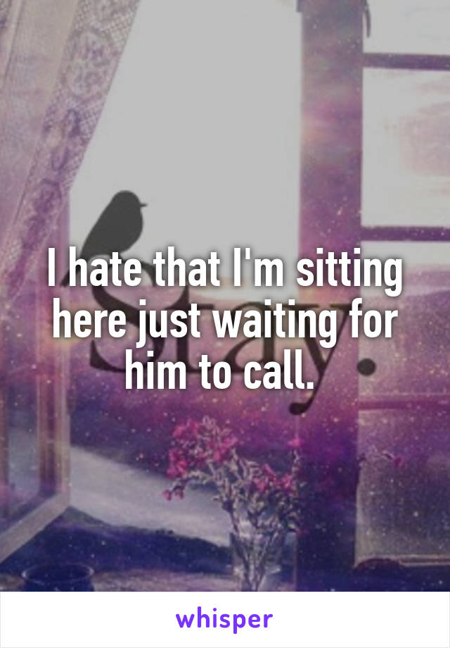 I hate that I'm sitting here just waiting for him to call.