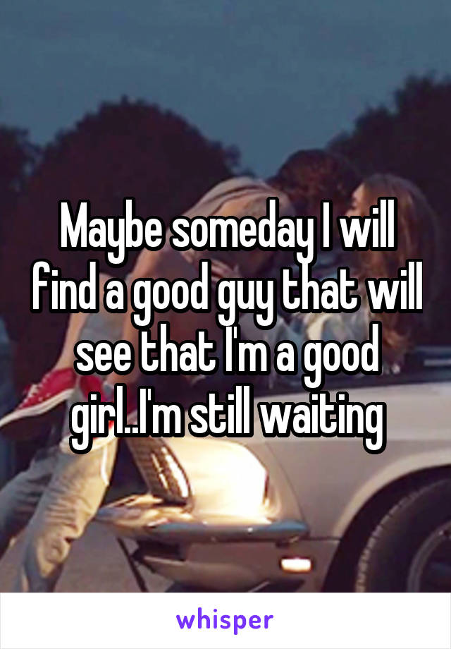 Maybe someday I will find a good guy that will see that I'm a good girl..I'm still waiting