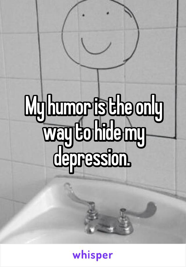 My humor is the only way to hide my depression.