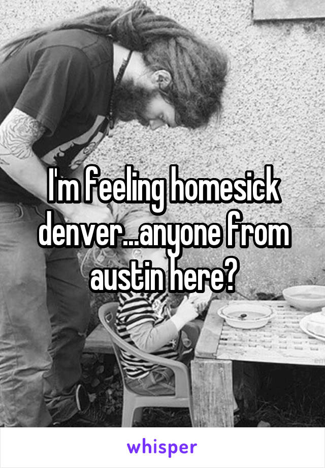 I'm feeling homesick denver...anyone from austin here?