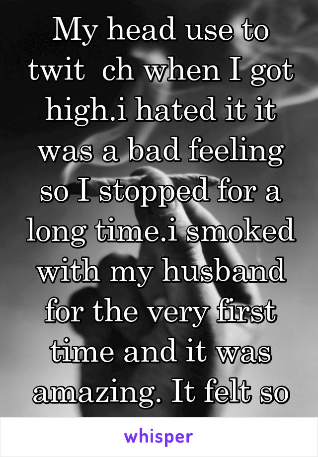 My head use to twit  ch when I got high.i hated it it was a bad feeling so I stopped for a long time.i smoked with my husband for the very first time and it was amazing. It felt so silly and so right.