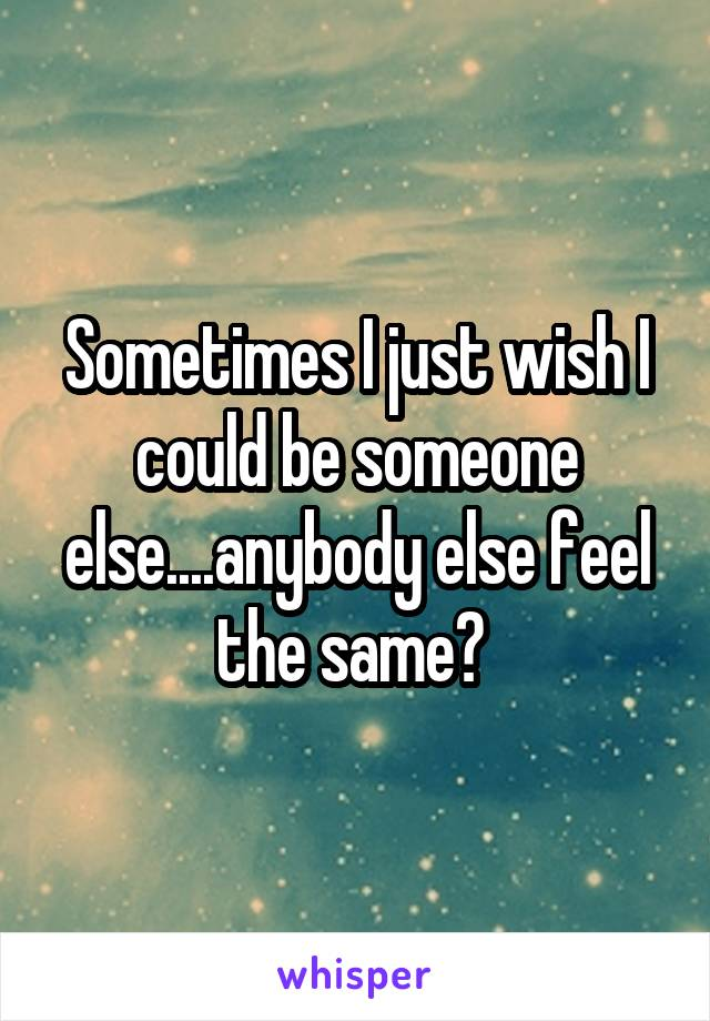 Sometimes I just wish I could be someone else....anybody else feel the same?
