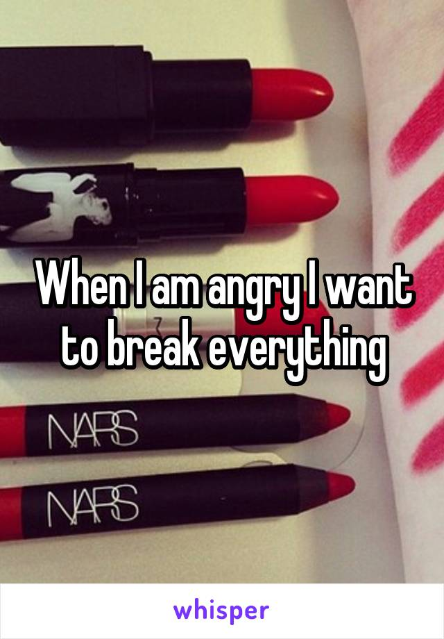 When I am angry I want to break everything