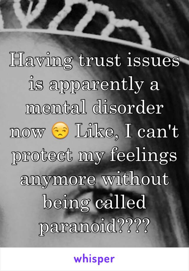Having trust issues is apparently a mental disorder now 😒 Like, I can't protect my feelings anymore without being called paranoid????