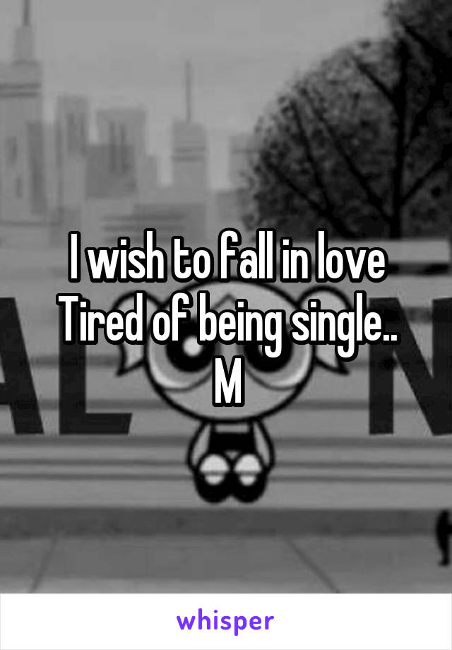 I wish to fall in love Tired of being single.. M