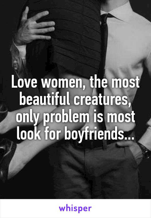 Love women, the most beautiful creatures, only problem is most look for boyfriends...