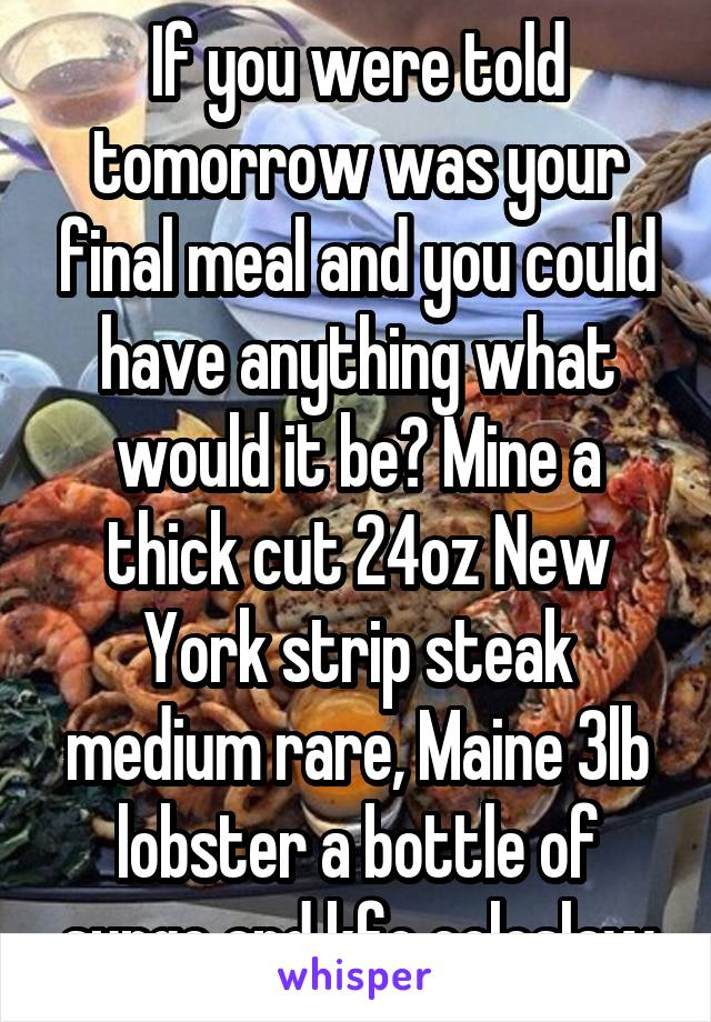 If you were told tomorrow was your final meal and you could have anything what would it be? Mine a thick cut 24oz New York strip steak medium rare, Maine 3lb lobster a bottle of surge and kfc coleslaw
