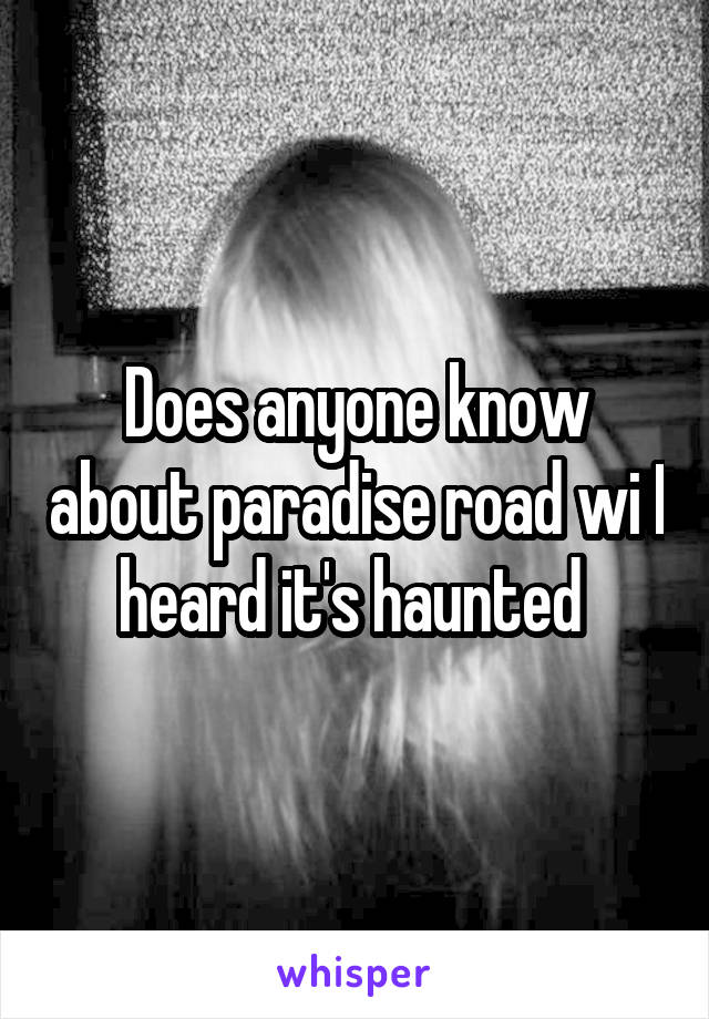 Does anyone know about paradise road wi I heard it's haunted