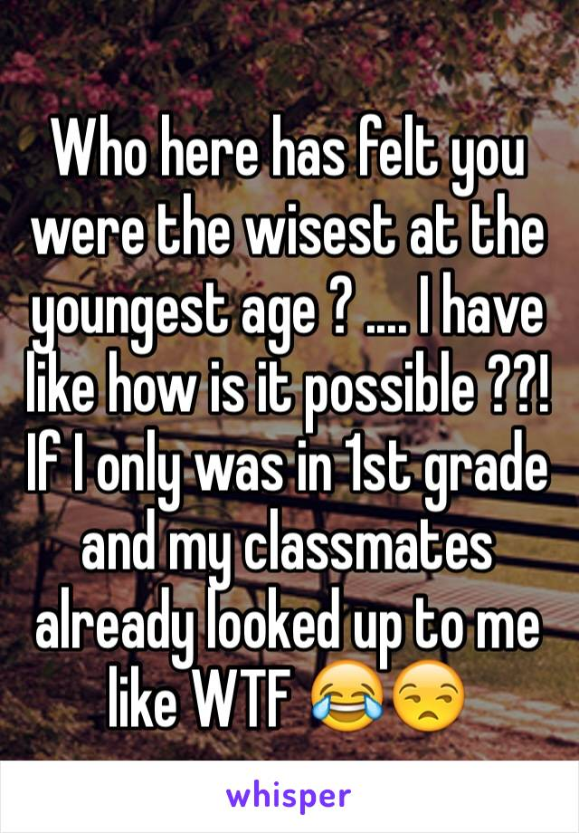 Who here has felt you were the wisest at the youngest age ? .... I have like how is it possible ??! If I only was in 1st grade and my classmates already looked up to me like WTF 😂😒