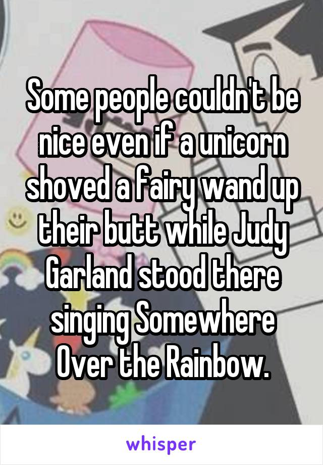 Some people couldn't be nice even if a unicorn shoved a fairy wand up their butt while Judy Garland stood there singing Somewhere Over the Rainbow.