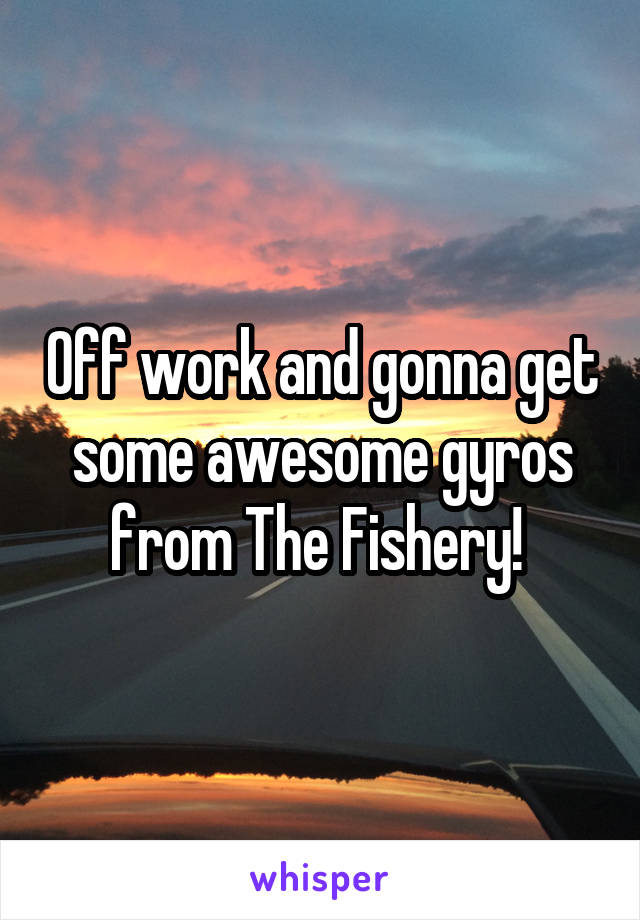 Off work and gonna get some awesome gyros from The Fishery!