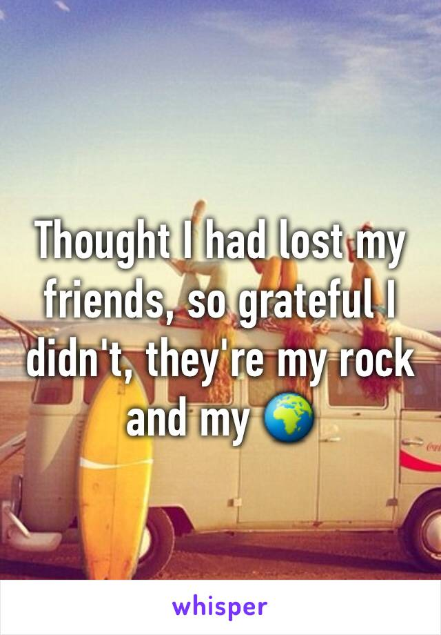 Thought I had lost my friends, so grateful I didn't, they're my rock and my 🌍