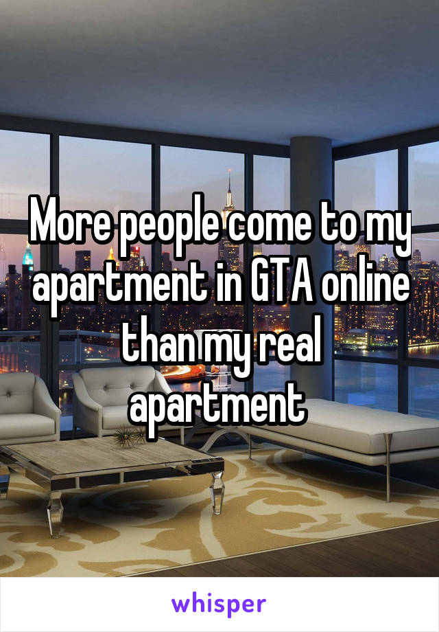 More people come to my apartment in GTA online than my real apartment