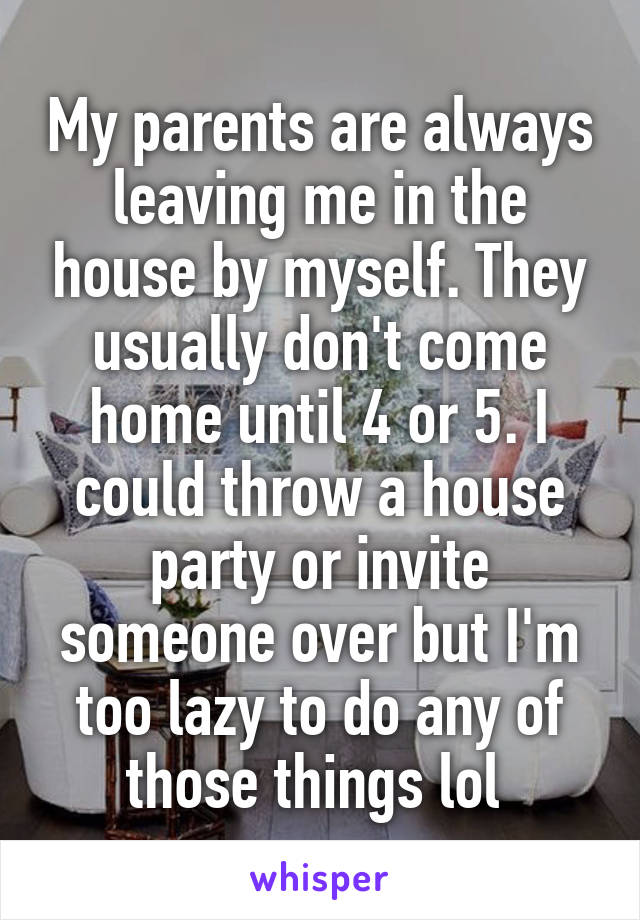My parents are always leaving me in the house by myself. They usually don't come home until 4 or 5. I could throw a house party or invite someone over but I'm too lazy to do any of those things lol