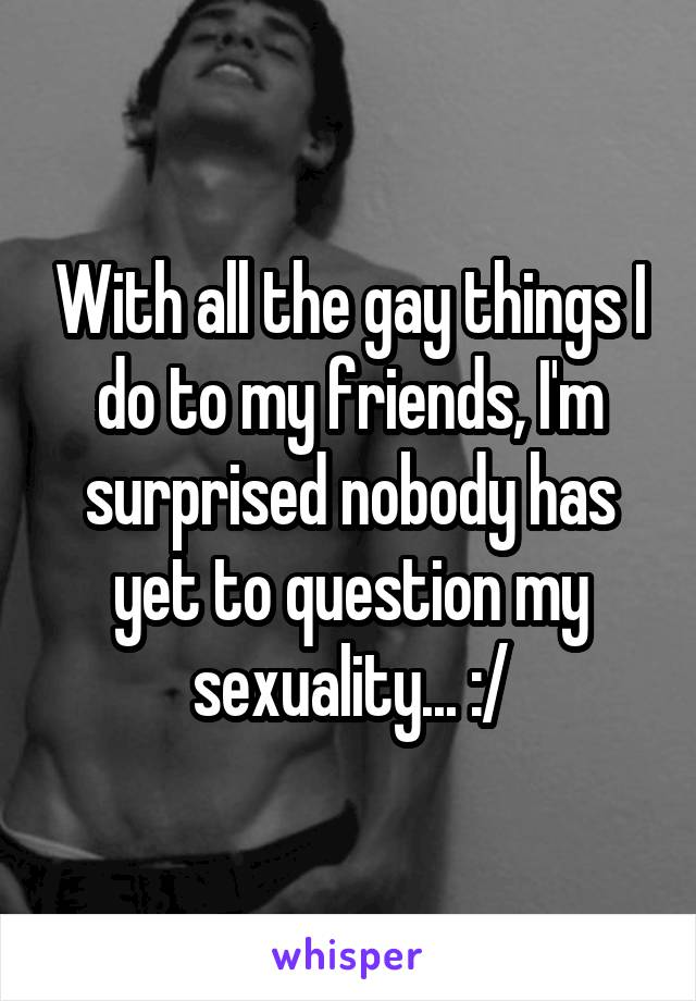 With all the gay things I do to my friends, I'm surprised nobody has yet to question my sexuality... :/