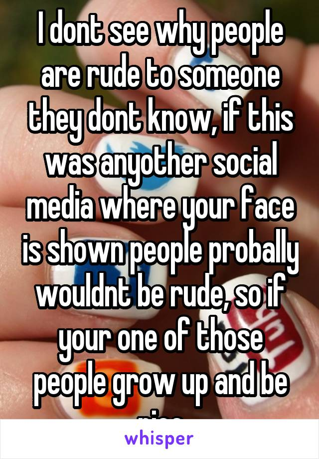 I dont see why people are rude to someone they dont know, if this was anyother social media where your face is shown people probally wouldnt be rude, so if your one of those people grow up and be nice