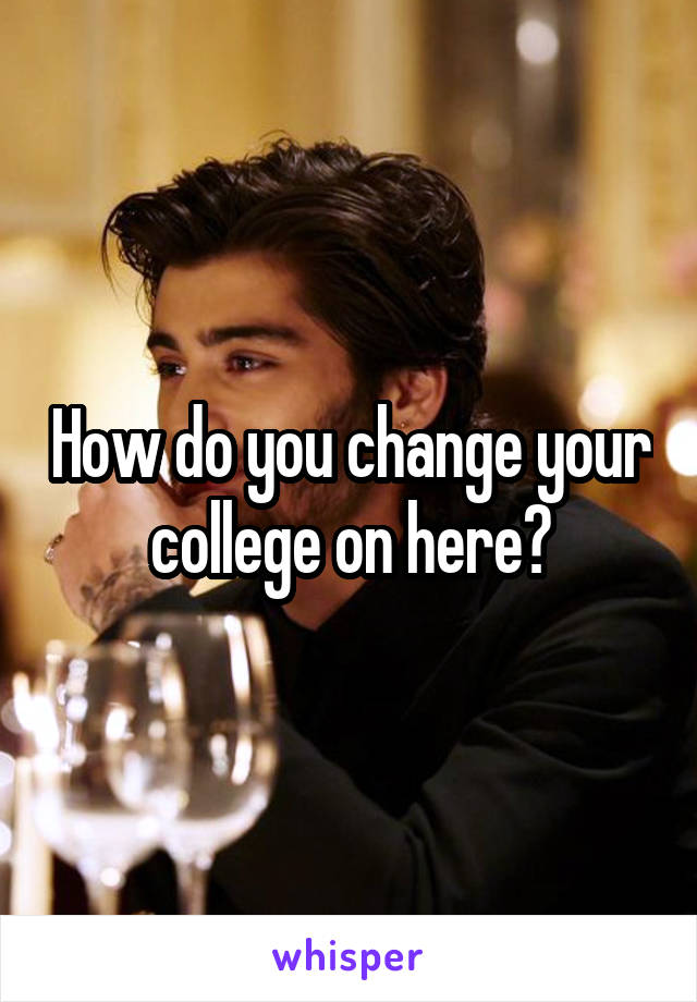 How do you change your college on here?