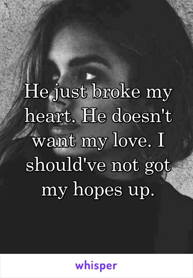 He just broke my heart. He doesn't want my love. I should've not got my hopes up.