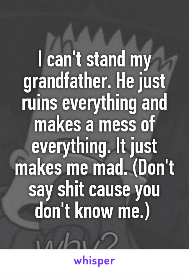 I can't stand my grandfather. He just ruins everything and makes a mess of everything. It just makes me mad. (Don't say shit cause you don't know me.)