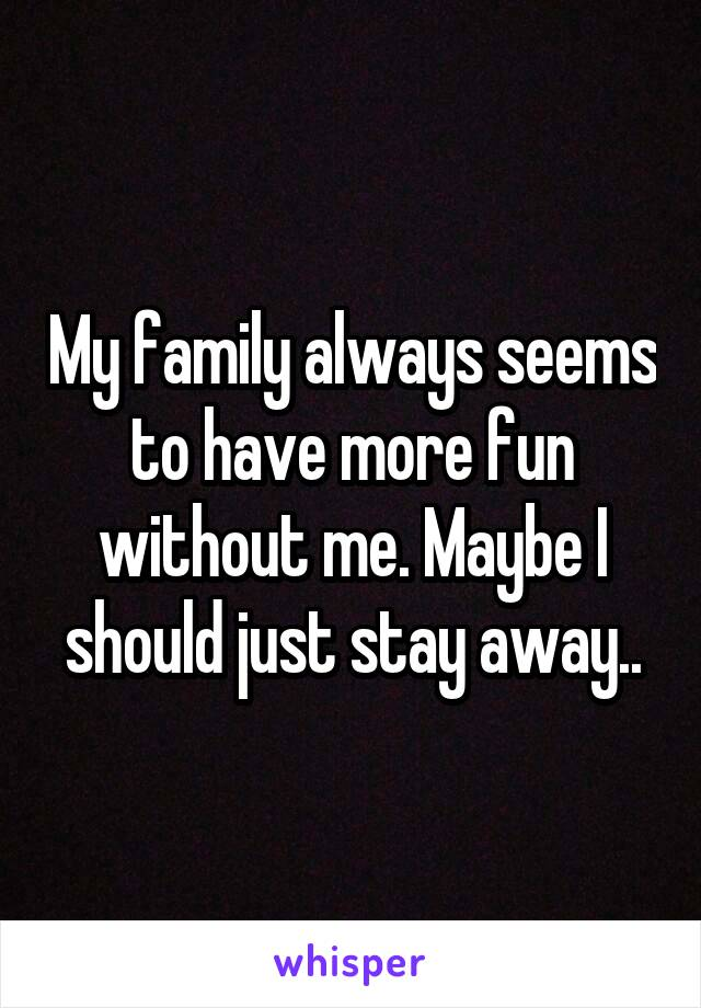 My family always seems to have more fun without me. Maybe I should just stay away..