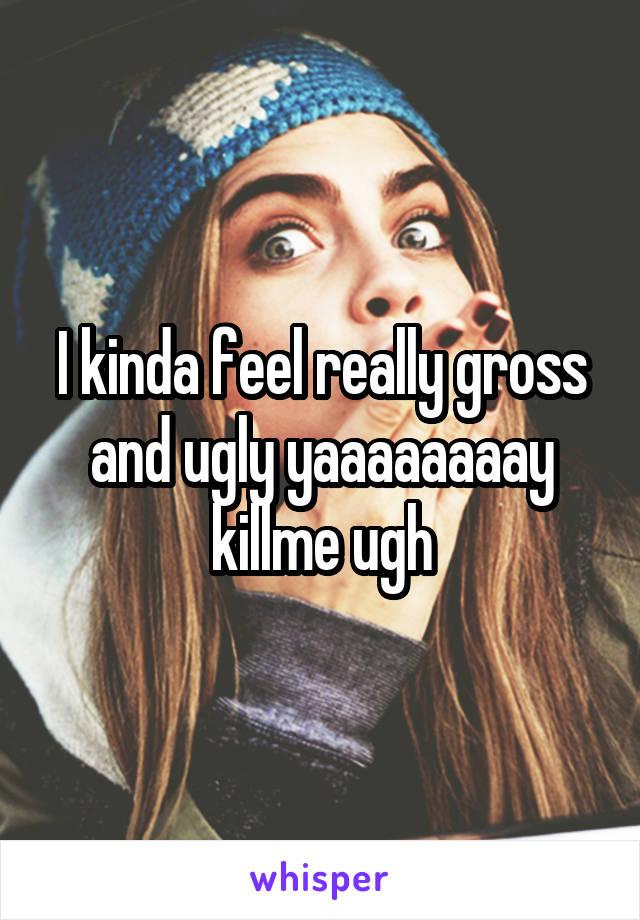 I kinda feel really gross and ugly yaaaaaaaay killme ugh