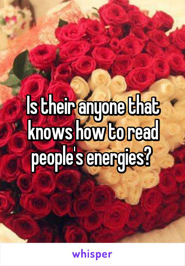 Is their anyone that knows how to read people's energies?