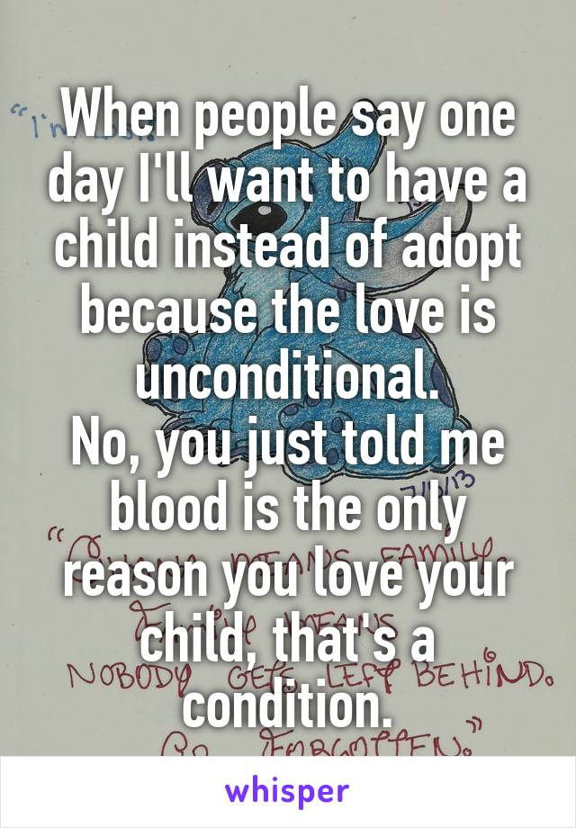 When people say one day I'll want to have a child instead of adopt because the love is unconditional. No, you just told me blood is the only reason you love your child, that's a condition.