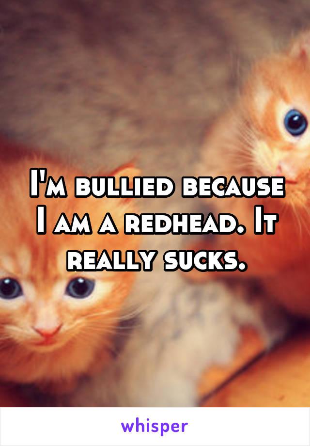 I'm bullied because I am a redhead. It really sucks.