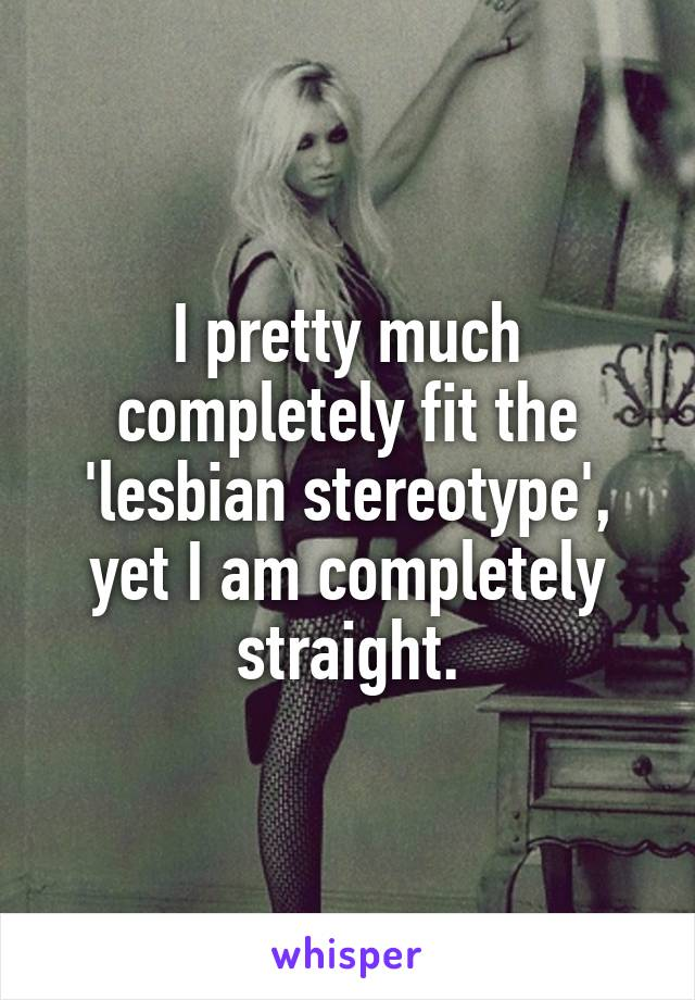 I pretty much completely fit the 'lesbian stereotype', yet I am completely straight.