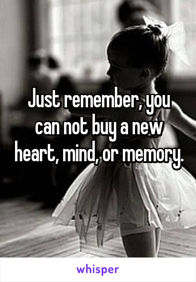 Just remember, you can not buy a new heart, mind, or memory.