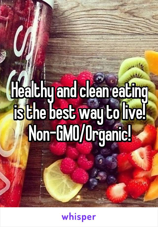 Healthy and clean eating is the best way to live! Non-GMO/Organic!