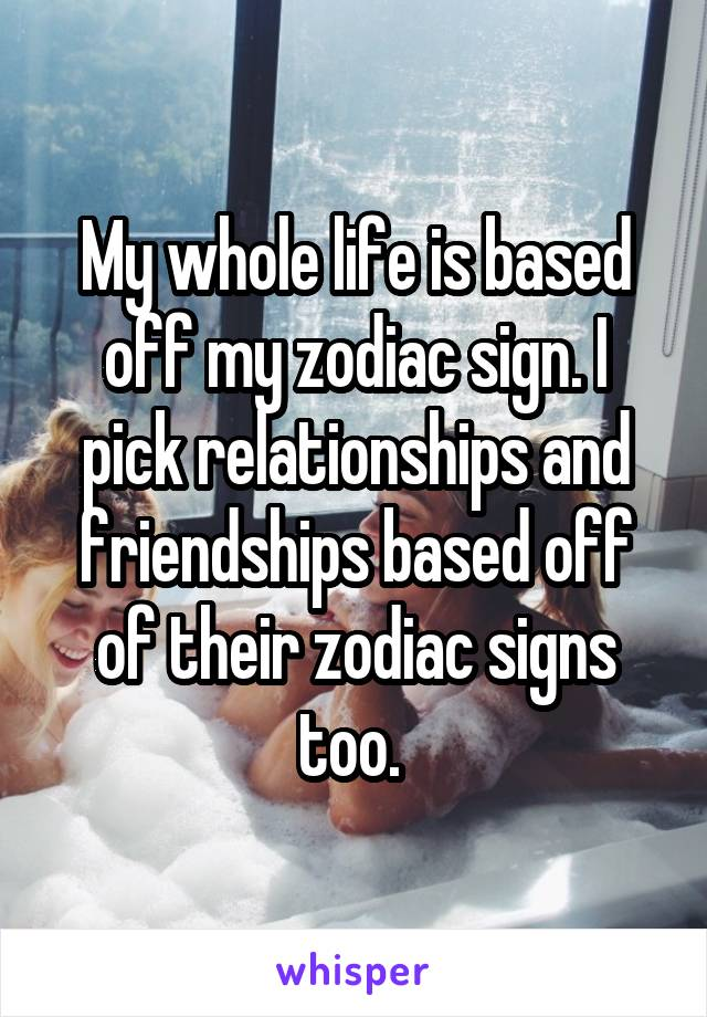My whole life is based off my zodiac sign. I pick relationships and friendships based off of their zodiac signs too.