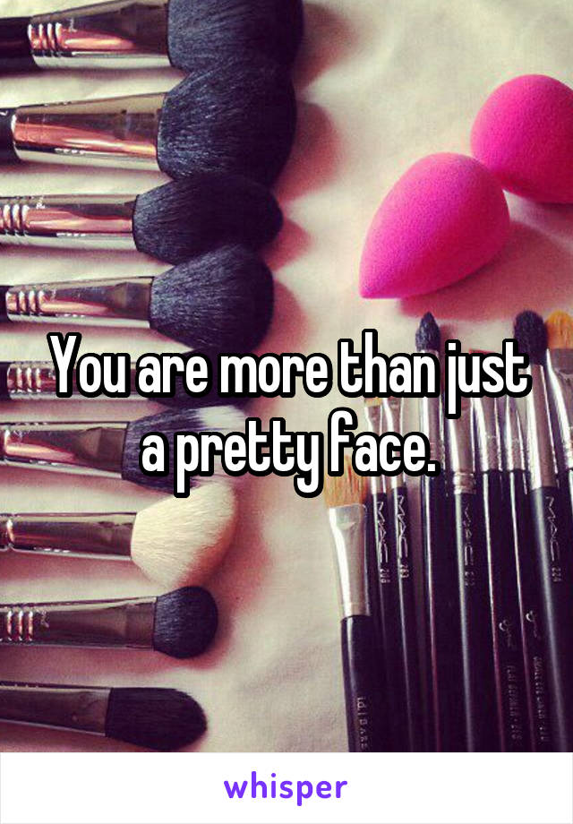 You are more than just a pretty face.