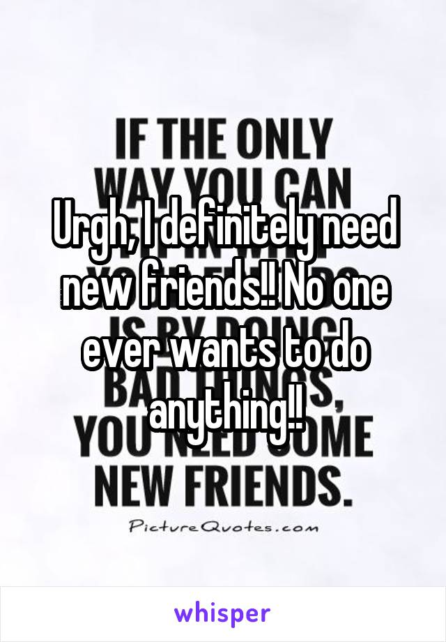 Urgh, I definitely need new friends!! No one ever wants to do anything!!