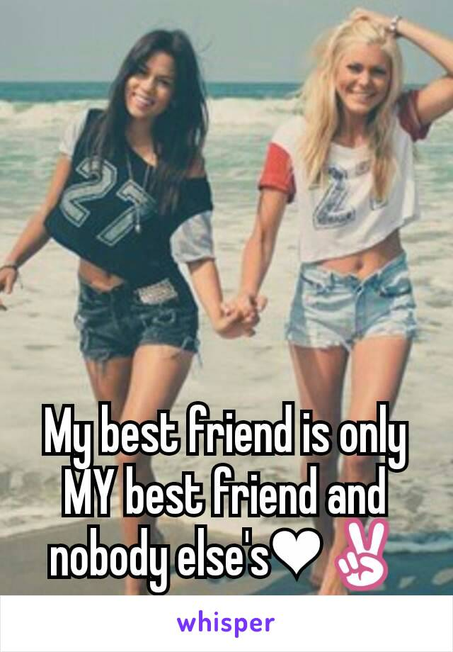 My best friend is only MY best friend and nobody else's❤✌