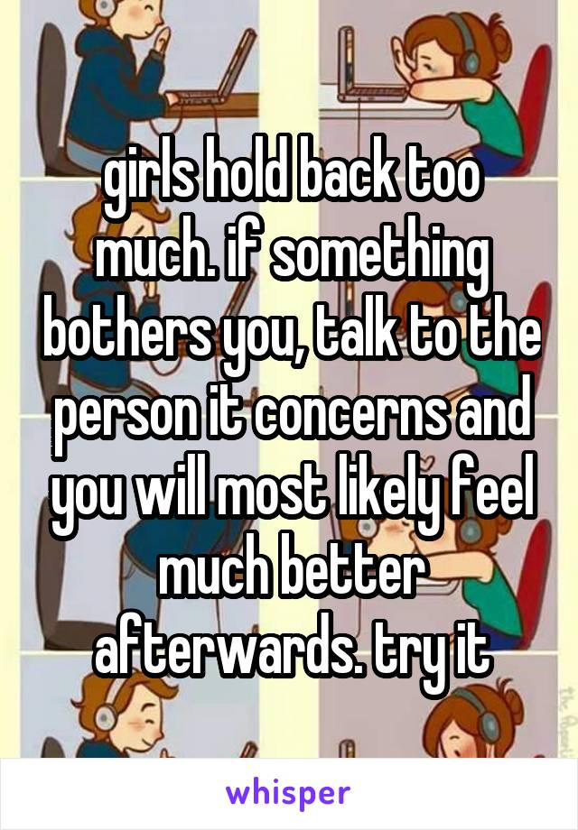 girls hold back too much. if something bothers you, talk to the person it concerns and you will most likely feel much better afterwards. try it