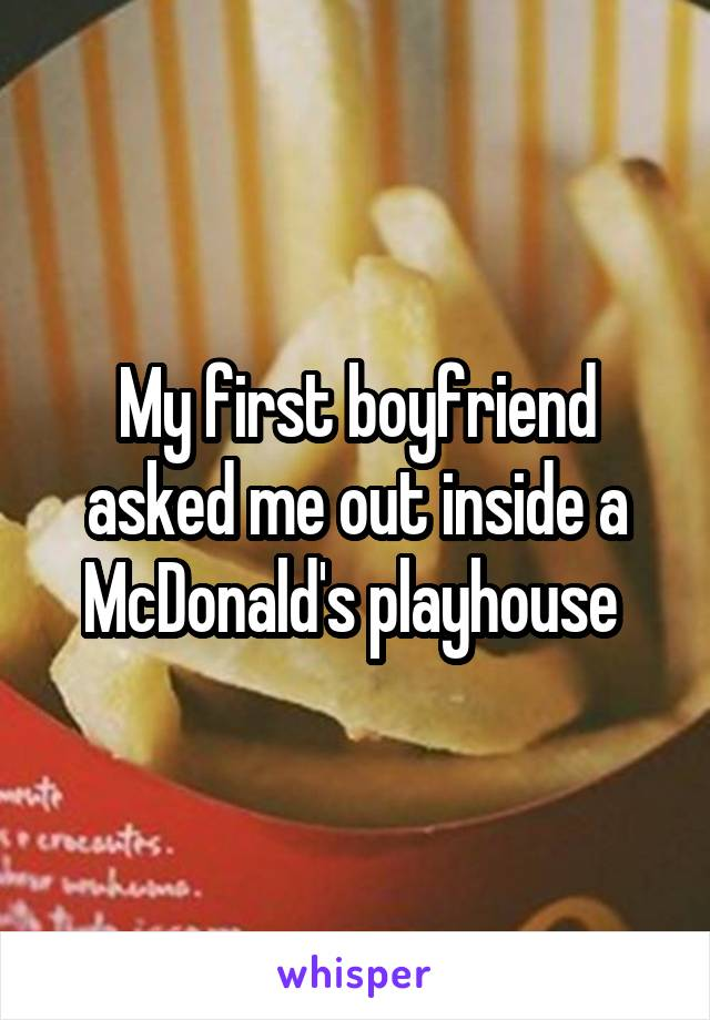 My first boyfriend asked me out inside a McDonald's playhouse