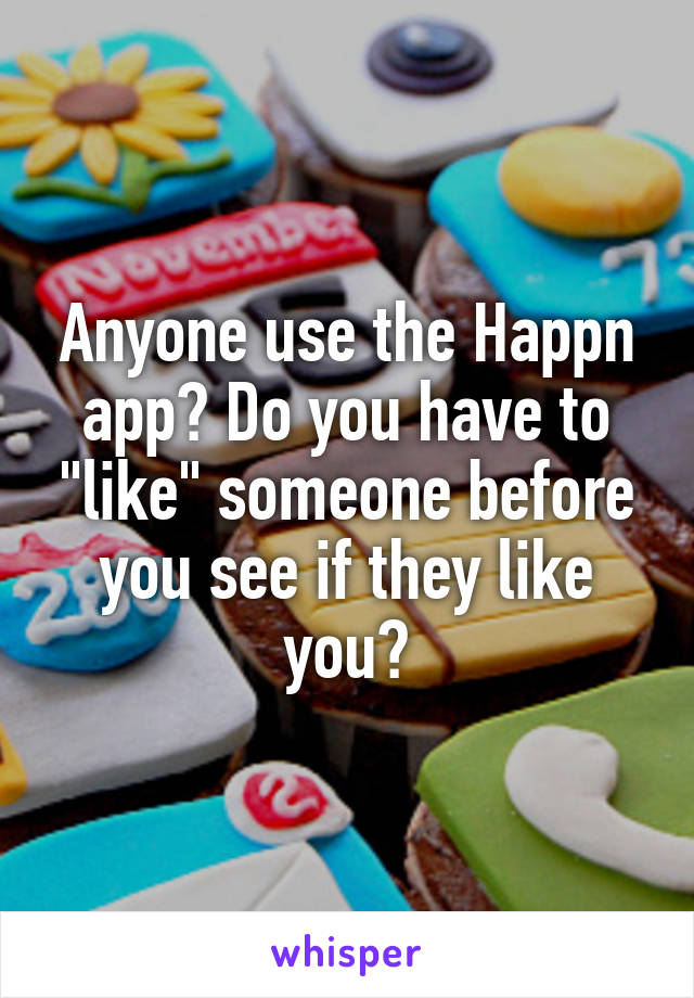 """Anyone use the Happn app? Do you have to """"like"""" someone before you see if they like you?"""